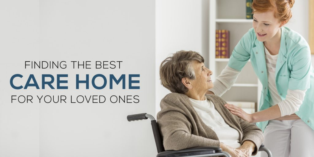 Finding the best care home for your loved ones